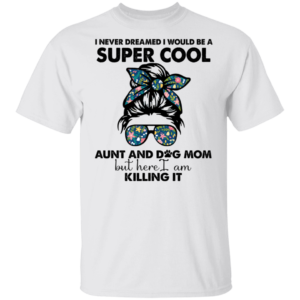 I Never Dreamed I Would Be A Super Cool Aunt And Dog Mom Shirt