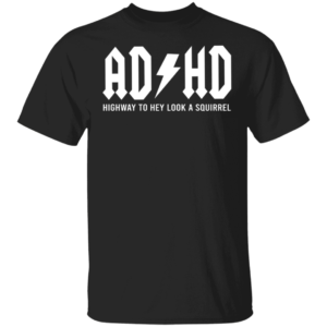 ADHD Highway To Hey Look A Squirrel Shirt