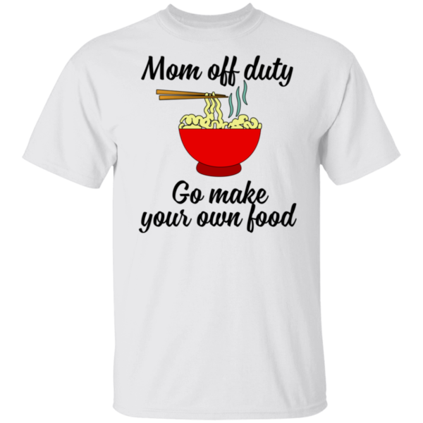 Mom Off Duty Go Make Your Own Food Shirt