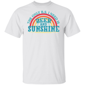 The Only Bs I Need Is Beer And Sunshine Shirt