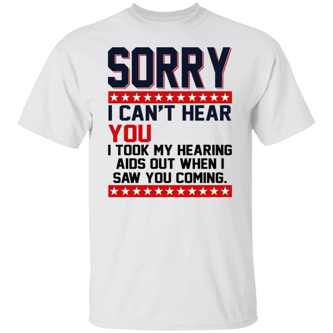 Sorry I Can't Hear You I Took My Hearing Aids Out Shirt