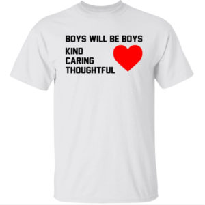 Boys Will Be Boys Kind Caring Thoughtful Shirt