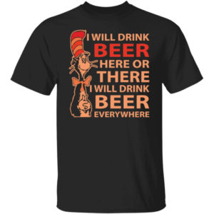 Dr Seuss I Will Drink Beer Here Or There Shirt
