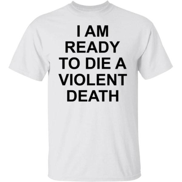 I Am Ready To Die A Violent Death Shirt