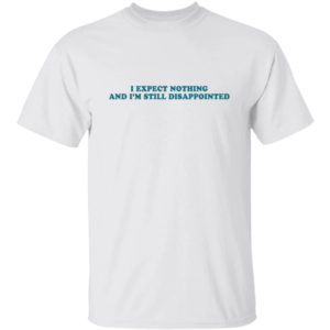 I Expect Nothing And I'm Still Disappointed Shirt