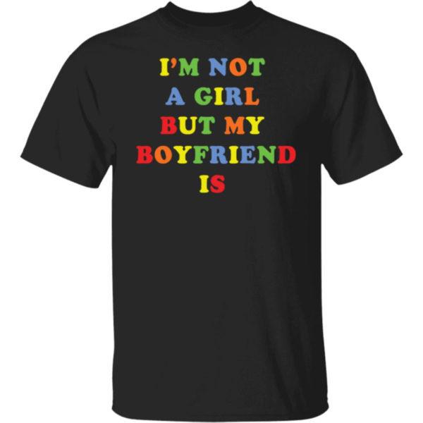 I'm Not A Girl But My Boyfriend Is Shirt