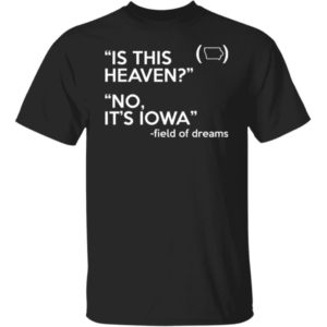 Is This Heaven No It's Iowa Field Of Dreams Shirt