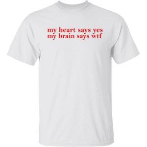 My Heart Says Yes My Brain Says Wtf Shirt