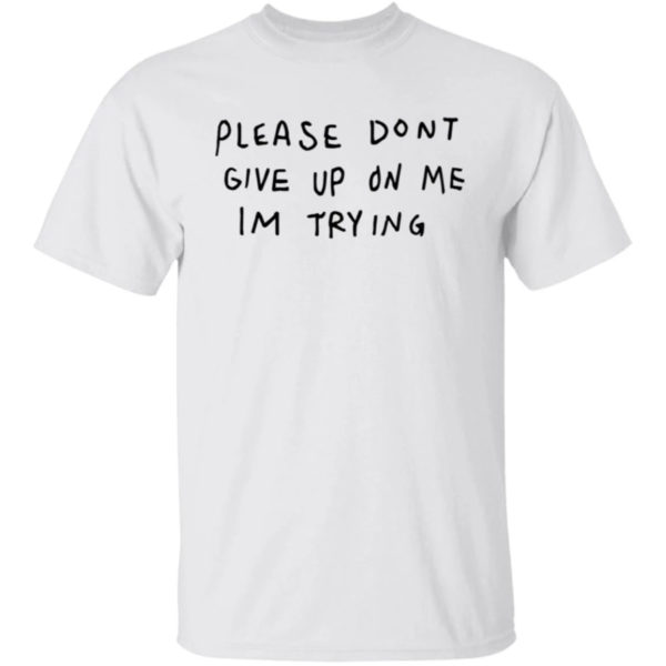 Please Don't Give Me On My I'm Trying Shirt