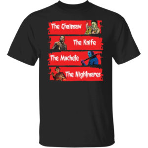 The Chainsaw The Knife The Machete The Nightmares Shirt