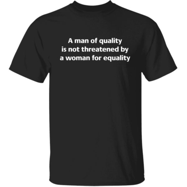 A Man Of Quality Is Not Threatened By A Woman For Equality Shirt