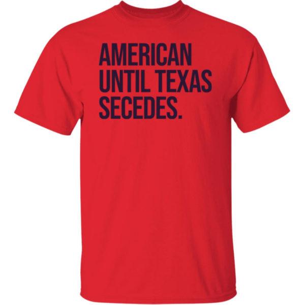 American Until Texas Secedes Shirt