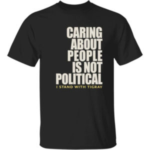 Caring About People Is Not Political I Stand With Tigray Shirt