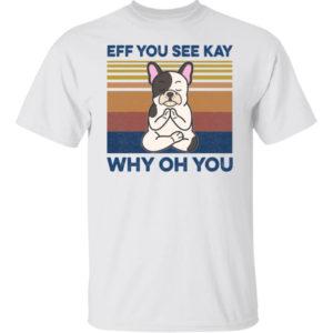 Eff You See Kay Why Oh You French Bulldog Yoga Shirt