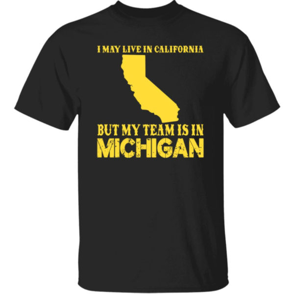 I May Live In California But My Team Is In Michigan Shirt