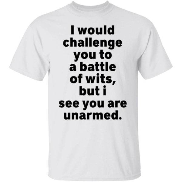 I Would Challenge You To A Battle Of Wits But I See You Are Unarmed Shirt