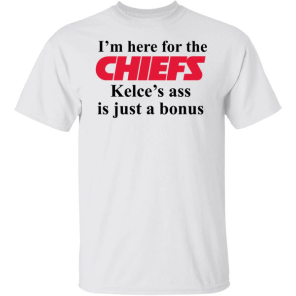I'm Here For The Chiefs Kelce's Ass Is Just A Bonus Shirt