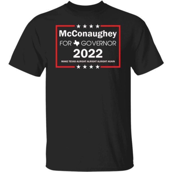 Mcconaughey For Governor 2022 Make Texas Alright Again Shirt