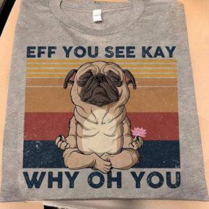 Pug Eff You See Kay Why Oh You Shirt