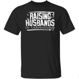 Raising Husbands Is Exhausting Shirt