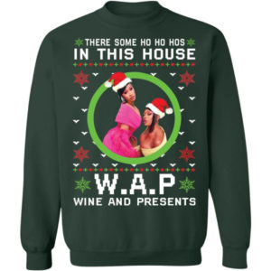 There Some Ho Ho Hos In This House Wap Wine And Presents Sweatshirt