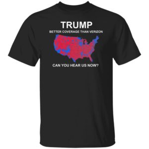 Trump Better Coverage Than Verizon Can You Hear Us Now Shirt