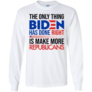The Only Thing Biden Has Done Right Is Make More Republicans Long Sleeve Shirt