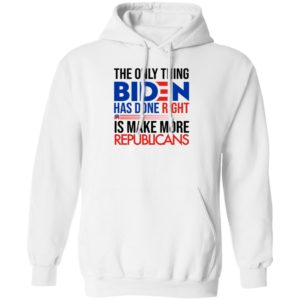 The Only Thing Biden Has Done Right Is Make More Republicans Hoodie