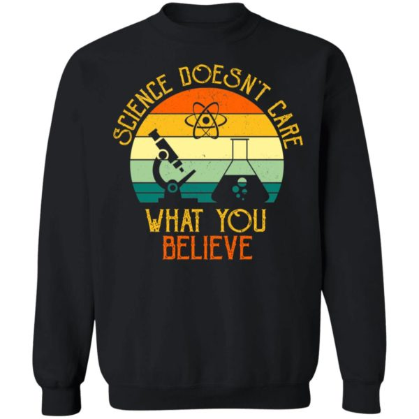 Science Doesn't Care What You Believe Sweatshirt