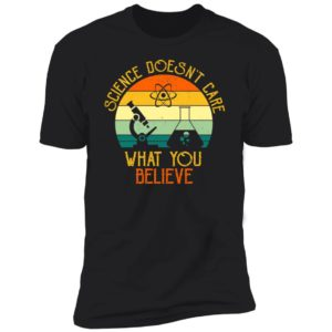 Science Doesn't Care What You Believe Premium SS T-Shirt