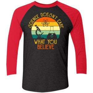 Science Doesn't Care What You Believe Sleeve Raglan Shirt