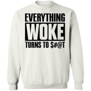 Everything Woke Turns To Shit Sweatshirt