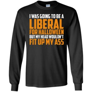 I Was Going To Be Liberal For Halloween Long Sleeve Shirt