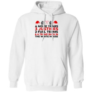 4 More Years 3 Justices 2 Full Terms And Trump Back In The White House Hoodie
