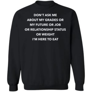Don't Ask Me About My Grades Or My Future Or Job Or Relation Status Sweatshirt