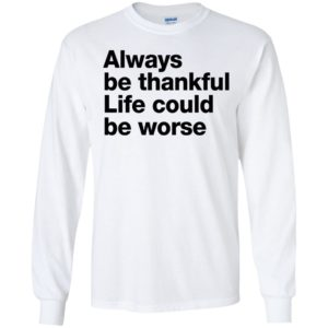 Always Be Thankful Life Could Be Worse Long Sleeve Shirt