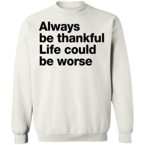 Always Be Thankful Life Could Be Worse Sweatshirt