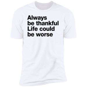 Always Be Thankful Life Could Be Worse Premium SS T-Shirt
