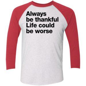 Always Be Thankful Life Could Be Worse Sleeve Raglan Shirt